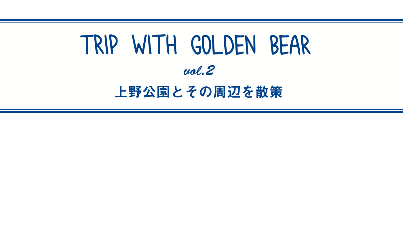 Trip with Golden Bear 上野公園とその周辺を散策